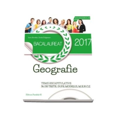 Ioan Abrudan - Bacalaureat 2017 Geografie - Teme recapitulative 36 de teste, dupa modelul M. E. N. C. S
