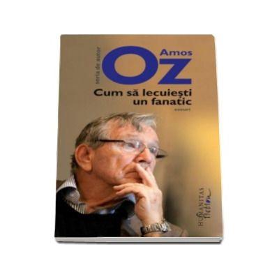 Amos Oz - Cum sa lecuiesti un fanatic - (Editia a II-a)