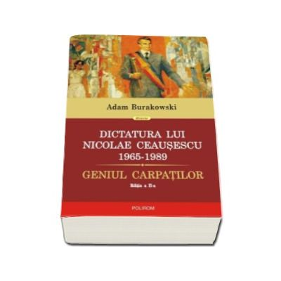 Dictatura lui Nicolae Ceausescu (1965-1989). Geniul Carpatilor - Editia a II-a revazuta si adaugita