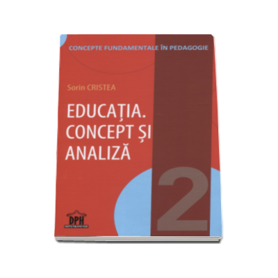 Sorin Cristea - Educatia. Concept si analiza - Conceptele fundamentale in pedagogie - Volumul II