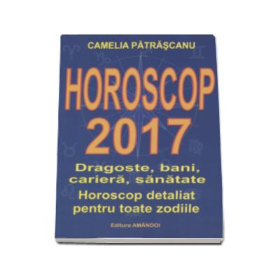 Horoscop 2017. Dragoste, bani, cariera, sanatate. Horoscop detaliat pentru toate zodiile (Camelia Patrascanu)
