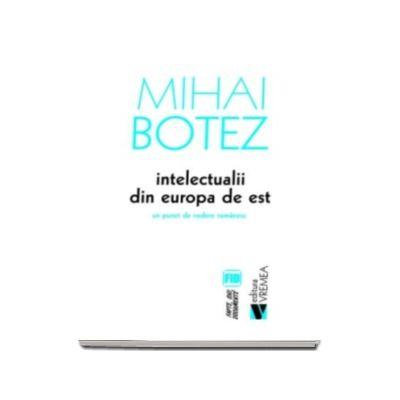 Mihai Botez - Intelectualii din Europa de Est. Un punct de vedere romanesc - Colectia Fapte, Idei, Documente