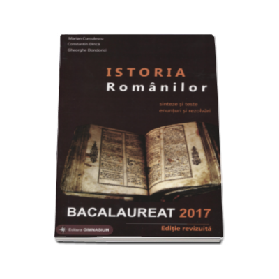 Gheorghe Dondorici - Istoria Romanilor bacalaureat 2017. Sinteze si teste, enunturi si rezolvari - Editie revizuita