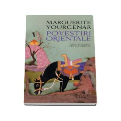 Marguerite Yourcenar - Povestiri orientale (Traducere din franceza de Petru Cretia)