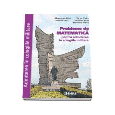 Probleme de Matematica, pentru admiterea in colegiile militare (Lorena Ezaru)