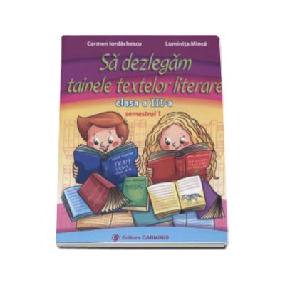 Carmen Iordachescu - Sa dezlegam tainele textelor literare, pentru clasa a III-a, semestrul I - L3i1