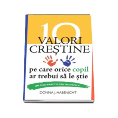 J. Donna Habenicht - 10 valori crestine pe care orice copil ar trebui sa le stie. Un ghid practic pentru familii