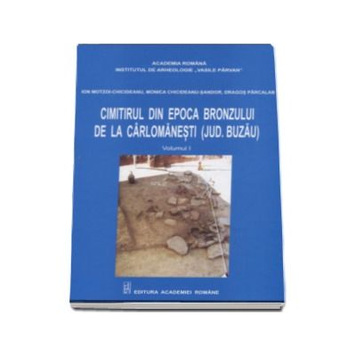 Ion Chicideanu Motzoi - Cimitirul din epoca bronzului de la Carlomanesti - Judetul Buzau, Volumul I