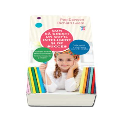 Cum sa cresti un copil inteligent si de succes - Teste, exercitii si tehici bazate pe cercetari stiintifice (Peg Dawson)