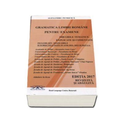 Alexandru Petricica - Gramatica Limbii Romane pentru examene (Editia 2017 revizuita si adaugita). 3400 grile tematice explicate si comentate. Academia de Politie