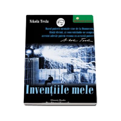 Nikola Tesla - Inventiile mele - Povestea autobiografica a lui Nikola Tesla (1856-1943)
