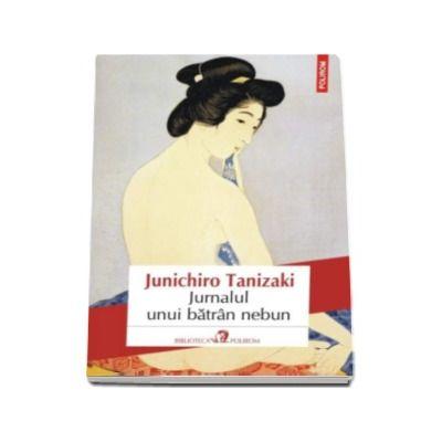 Jurnalul unui batran nebun - Traducere din limba japoneza si note de Magda Ciubancan (Junichiro Tanizaki)