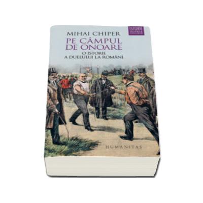 Mihai Chiper - Pe campul de onoare - O istorie a duelului la romani