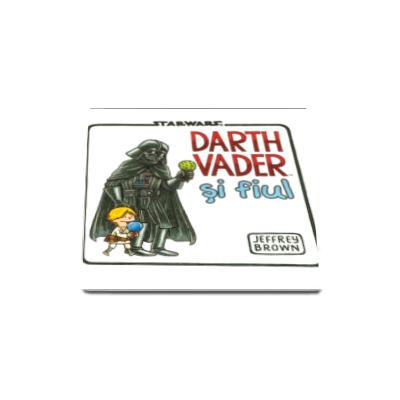 Jeffrey Brown - Star Wars. Darth Vader si fiul