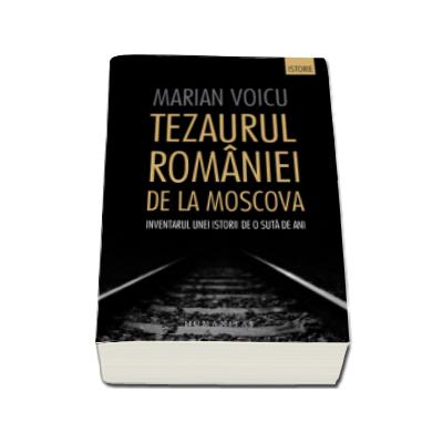 Marian Voicu - Tezaurul Romaniei de la Moscova - Inventarul unei istorii de o suta de ani