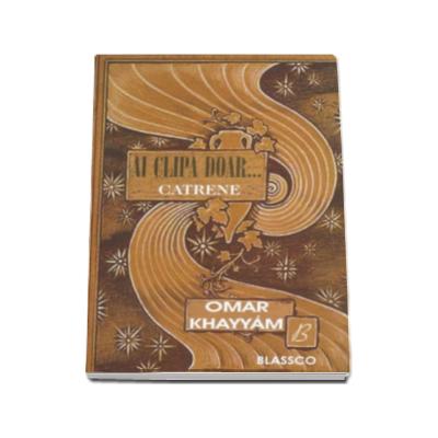 Omar Khayyam, Ai clipa doar... Catrene - Traducere de Elisabeta Isanos.