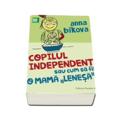 Copilul independent sau cum sa fii o mama lenesa (Anna Bikova)