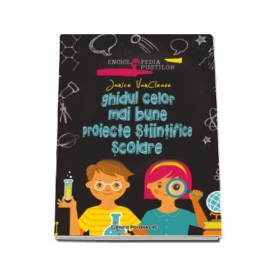 Ghidul celor mai bune proiecte stiintifice scolare - Enciclopedia pustilor (Janice VanCleave)