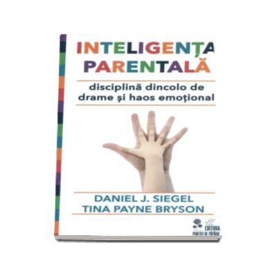 Inteligenta parentala - Disciplina dincolo de drame si haos emotional (Daniel J. Siegel, Tina Payne Bryson)