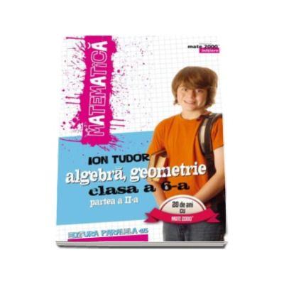 Matematica 2000 INITIERE 2016-2017. Algebra, geometrie, clasa a VI-a, partea a II-a (Editia a V-a, revizuita) - Ion Tudor