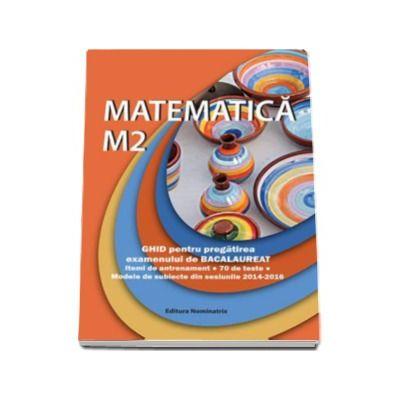 Petre Nachila - Matematica M2. Ghid pentru pregatirea examenului de Bacalaureat - Modele de subiecte din sesiunile 2014-2016