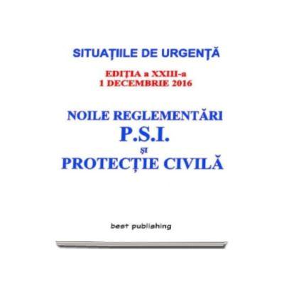 Noile reglementari P. S. I. si protectie civila - Actualizata la 1 decembrie 2016 - editia a XXIII-a (Situatiile de urgenta)