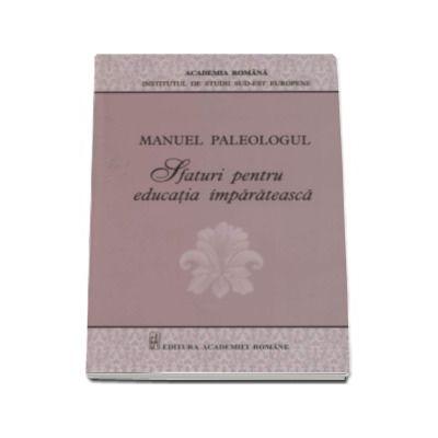 Manuel Paleologul - Sfaturi pentru educatia imparateasca - (Editie critica si traducere de Simona Nicolae)