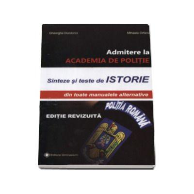 Admitere la ACADEMIA DE POLITIE. Sinteze si teste de ISTORIE, din toate manualele alternative - Autori: Gheorhe Dondorici, Mihaela Orfanu