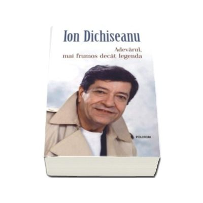 Ion Dichiseanu - Adevarul, mai frumos decat legenda