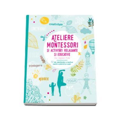 Ateliere Montessori si activitati relaxante si educative cu copiii mei. 52 de saptamani creative pentru parinti si copii