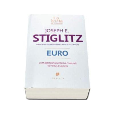 Joseph E. Stiglitz - Euro. Cum ameninta moneda comuna viitorul Europei
