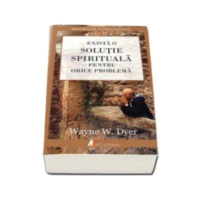 Exista o solutie spirituala pentru orice problema (Wayne W. Dyer)
