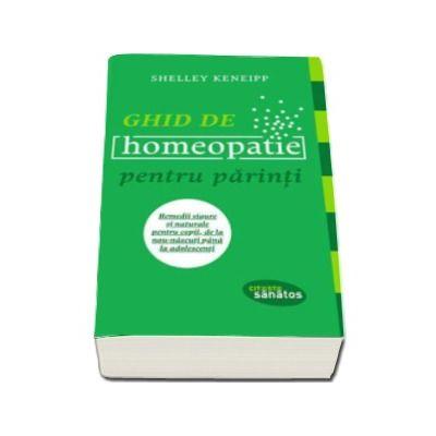 Shelley Keneipp - Ghid de homeopatie pentru parinti. Remedii sigure si naturale pentru copii, de la nou-nascuti pana la adolescenti