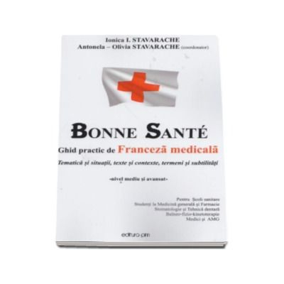 Ghid practic de Franceza medicala - Bone Sante - Tematica si situatii, texte si contexte, termeni si subtilitati (Ionica I Stavarache)