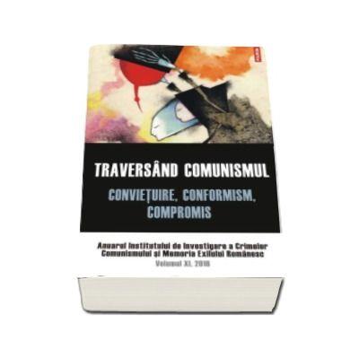 Traversand comunismul. Convietuire, conformism, compromis. Anuarul Institutului de Investigare a Crimelor Comunismului si Memoria Exilului Romanesc. Volumul XI, 2016