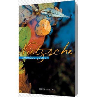 Amurgul idolilor - Friedrich Nietzsche