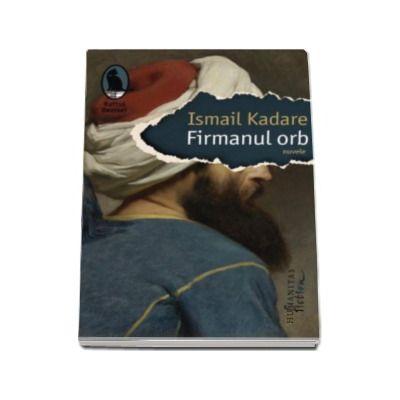 Ismail Kadare, Firmanul orb. Nuvele - Colectia Raftul Denisei