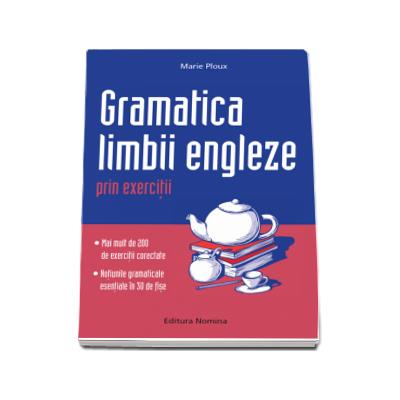 Gramatica limbii engleze prin exercitii. Peste 300 de exercitii corectate si notiuni gramaticale in 30 de fise (Marie Ploux)