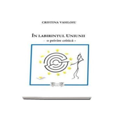 Cristina Vasiloiu, In labirintul Uniunii. O privire critica