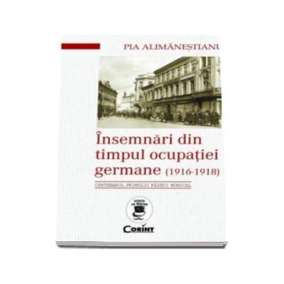 Insemnari din timpul ocupatiei germane (1916 - 1918). Centenarul primului razboi mondial (Pia Alimanestianu)