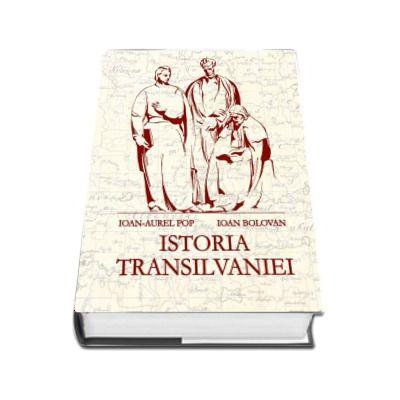 Istoria Transilvaniei - Editia a II-a, revazuta, adaugita si ilustrata (Ioan Bolovan si Ioan Aurel Pop)