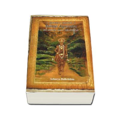 O abordare practica a Stiintei Ayurveda. Ghid calauzitor spre o viata sanatoasa (Acharya Balkrishna)