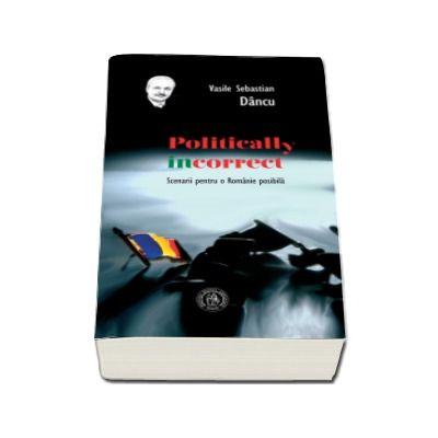 Politically incorrect. Scenarii pentru o Romanie posibila - Vasile Sebastian Dancu (Editia a II-a)