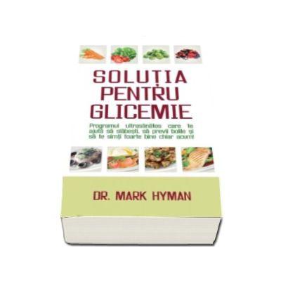 Dr. Mark Hyman - Solutia pentru glicemie. Programul ultrasanatos care te ajuta sa slabesti, sa previi bolile si sa te simti foarte bine chiar acum!