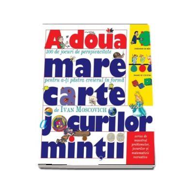 Ivan Moscovich - A doua mare carte a jocurilor mintii - Scrise de maestrul problemelor, jocurilor si matematicii recreative