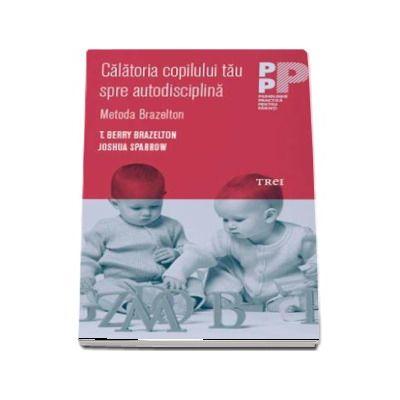 Calatoria copilului tau spre autodisciplina. Metoda Brazelton (T. Berry Brazelton)