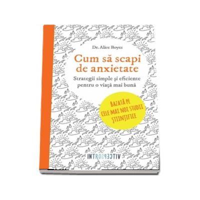 Alice Boyes, Cum sa scapi de anxietate. Strategii simple si eficiente pentru o viata mai buna (Bazata pe cele mai noi studii stiintifice)