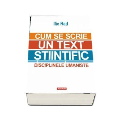 Ilie Rad, Cum se scrie un text stiintific. Disciplinele umaniste - Editia a II-a revazuta si adaugita