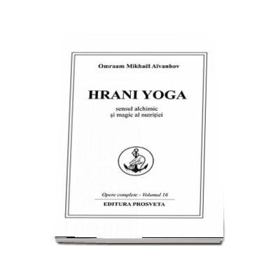 Omraam Mikhael Aivanhov, Hrani Yoga. Sensul alchimic si magic al nutritiei. Opere complete - Volumul 16