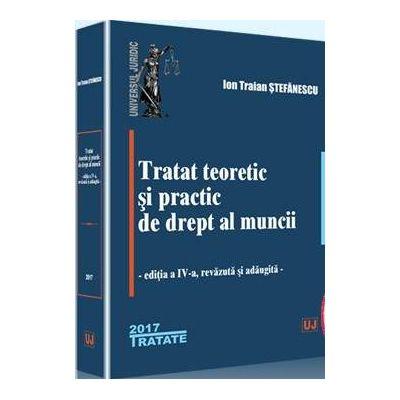 Ion Traian Stefanescu - Tratat teoretic si practic de drept al muncii. Editia a IV-a, revazuta si adaugita